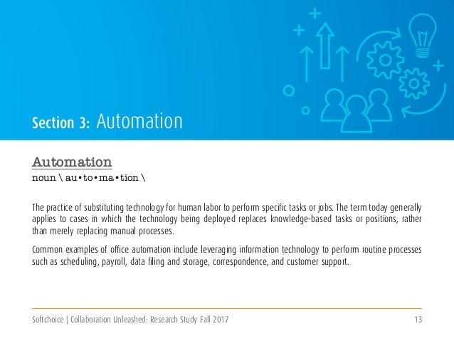 Softchoice | Collaboration Unleashed: Research Study Fall 2017 13 Section 3: Automation Automation noun  au•to•ma•tion  Th...