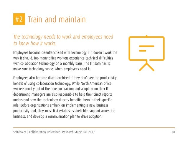 Softchoice | Collaboration Unleashed: Research Study Fall 2017 20 Train and maintain The technology needs to work and empl...