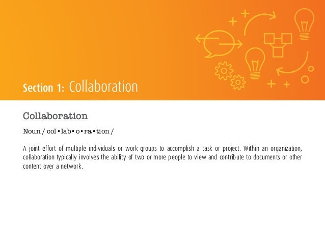 Section 1: Collaboration Collaboration Noun / col•lab•o•ra•tion / A joint effort of multiple individuals or work groups to...