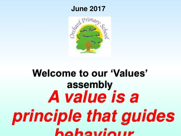 June 2017 Welcome to our 'Values' assembly A value is a principle that guides