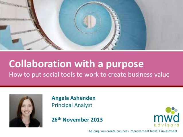 Collaboration with a purpose How to put social tools to work to create business value Angela Ashenden Principal Analyst 26...