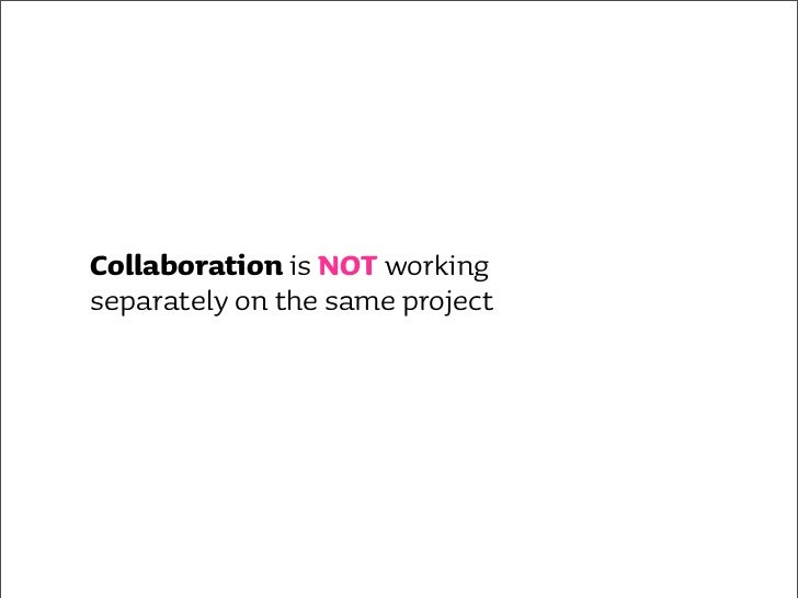 why collaborate? •   team building & morale •   communication •   cross disciplinary skills •   cross disciplinary insight...