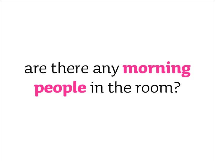 are there any morning  people in the room?