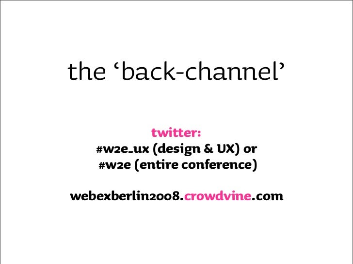 the 'back-channel'            twitter:    #w2e_ux (design & UX) or    #w2e (entire conference)  webexberlin2008.crowdvine....