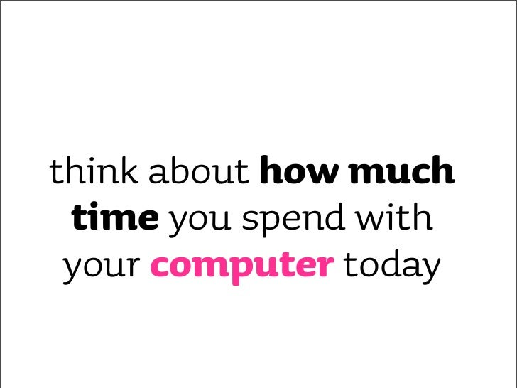 think about how much  time you spend with  your computer today