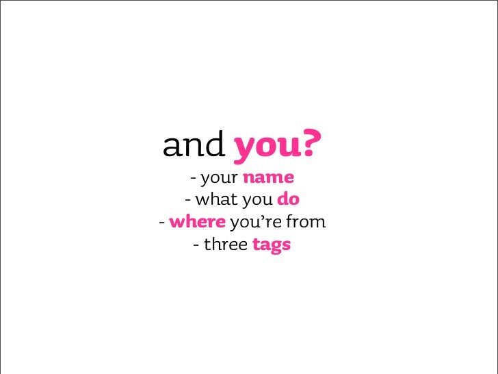 and you?     - your name    - what you do - where you're from      - three tags