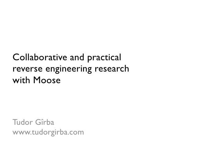 Collaborative and practical reverse engineering research with Moose    Tudor Gîrba www.tudorgirba.com