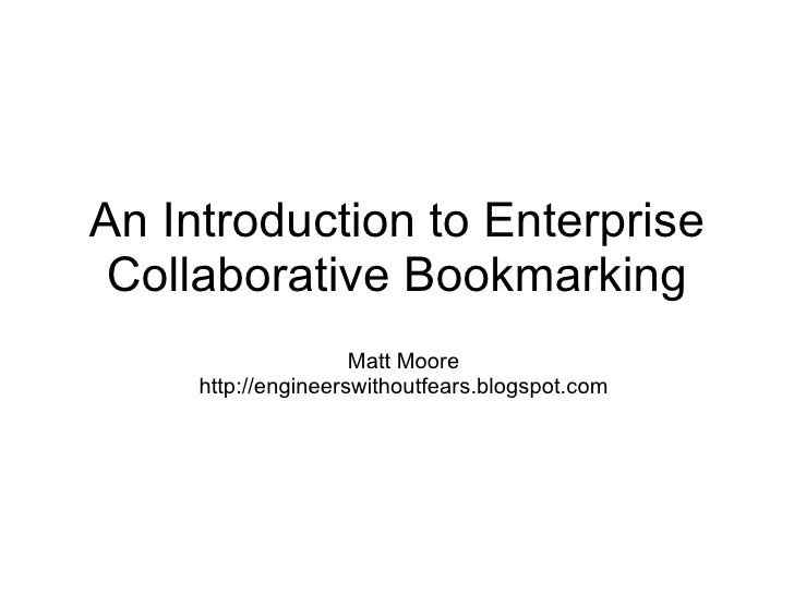 An Introduction to Enterprise Collaborative Bookmarking Matt Moore http://engineerswithoutfears.blogspot.com