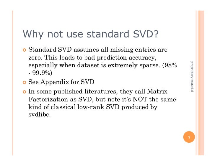 Why not use standard SVD? Standard   SVD assumes all missing entries are   zero. This leads to bad prediction accuracy, ...