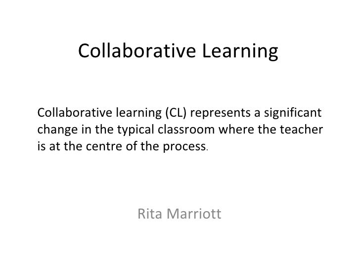 Collaborative Learning Rita Marriott Collaborative learning (CL) represents a significant change in the typical classroom ...