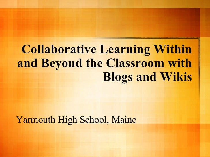 Collaborative Learning Within and Beyond the Classroom with Blogs and Wikis Yarmouth High School, Maine