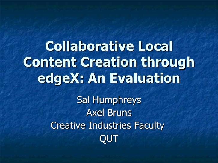 Collaborative Local Content Creation through edgeX: An Evaluation Sal Humphreys Axel Bruns Creative Industries Faculty  QUT
