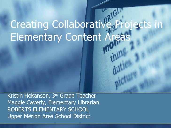 Creating Collaborative Projects in Elementary Content Areas Kristin Hokanson, 3 rd  Grade Teacher Maggie Caverly, Elementa...