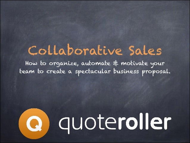 Collaborative Sales How to organize, automate & motivate your team to create a spectacular business proposal.