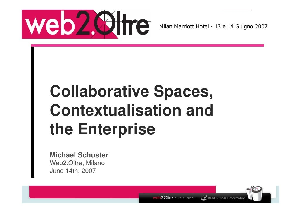 Milan Marriott Hotel - 13 e 14 Giugno 2007     Collaborative Spaces, Contextualisation and the Enterprise Michael Schuster...