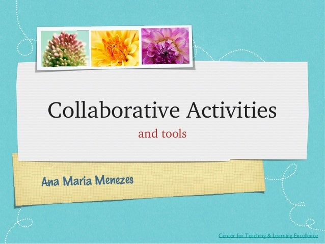 CollaborativeActivities                    andtoolsAna Maria Menezes                                Center for Teaching ...