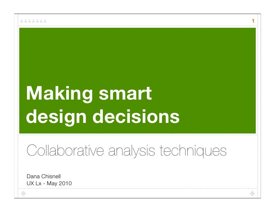 1     Making smart design decisions Collaborative analysis techniques Dana Chisnell UX Lx - May 2010