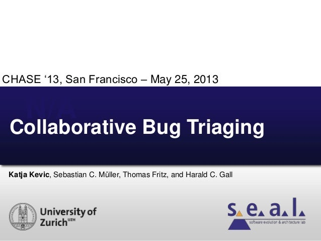 "N/A Katja Kevic, Sebastian C. Müller, Thomas Fritz, and Harald C. Gall Collaborative Bug Triaging CHASE ""13, San Francisco..."