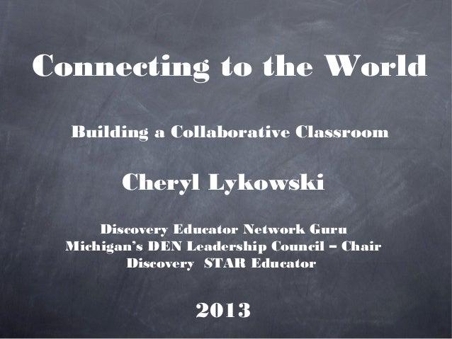 Connecting to the World  Building a Collaborative Classroom        Cheryl Lykowski     Discovery Educator Network Guru Mic...
