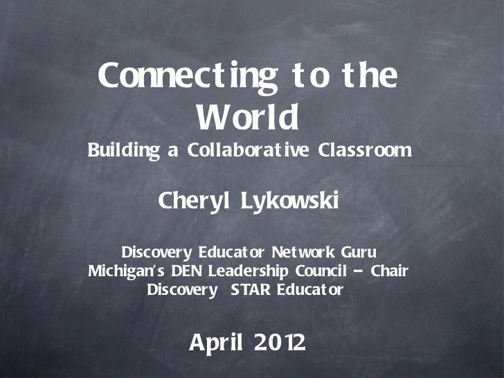 Connect ing t o t he      WorldBuilding a Collaborat ive Classroom        Cheryl Lykowski    Discovery Educat or Net work ...