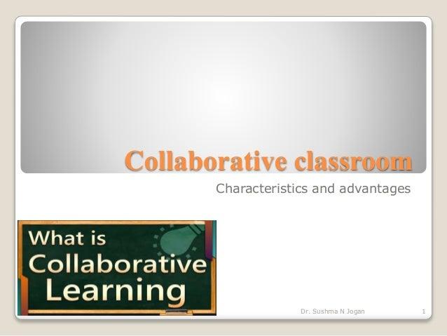 Collaborative classroom Characteristics and advantages 1Dr. Sushma N Jogan