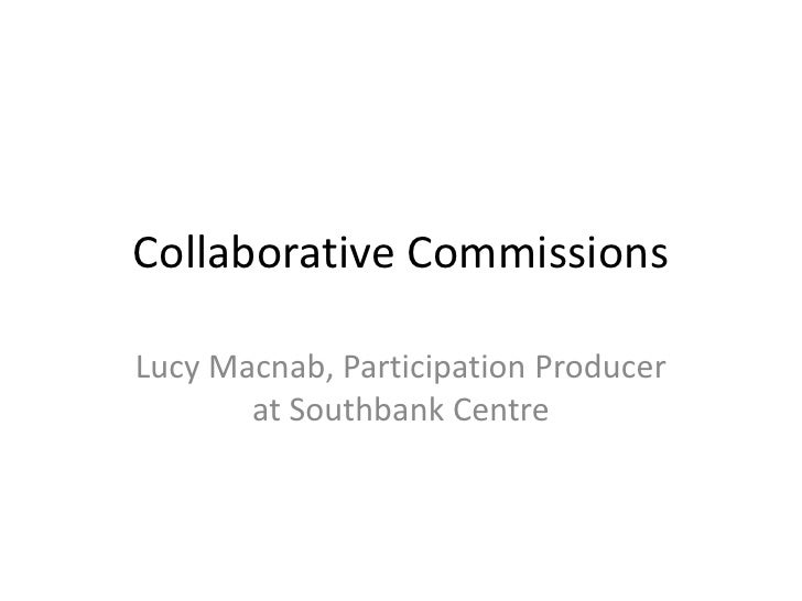 Collaborative Commissions<br />Lucy Macnab, Participation Producer at Southbank Centre<br />