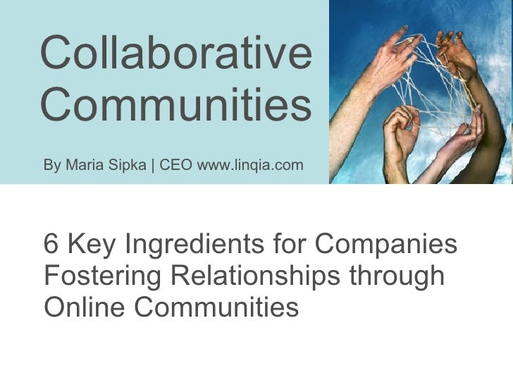 Collaborative  Communities 6 Key Ingredients for Companies Fostering Relationships through Online Communities By Maria Sip...
