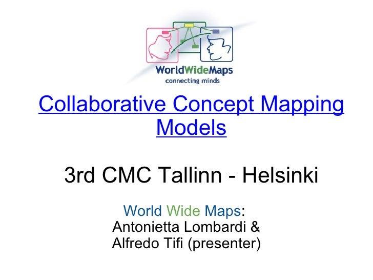 Collaborative Concept Mapping Models 3rd CMC Tallinn - Helsinki World   Wide  Maps : Antonietta Lombardi & Alfredo Tifi ...