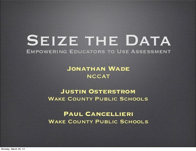 Seize the Data                       Empowering Educators to Use Assessment                                 Jonathan Wade ...