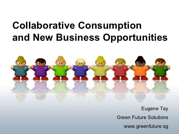 Collaborative Consumption  and New Business Opportunities Eugene Tay Green Future Solutions www.greenfuture.sg