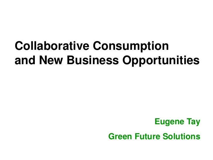 Collaborative Consumptionand New Business Opportunities                          Eugene Tay               Green Future Sol...
