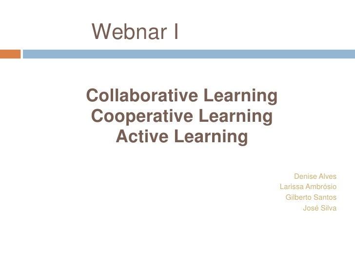 Webnar I<br />Collaborative Learning<br />Cooperative Learning<br />Active Learning<br />Denise Alves<br />Larissa Ambrósi...