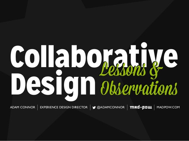 Collaborative Design Lessons & Observations ADAM CONNOR EXPERIENCE DESIGN DIRECTOR @ADAMCONNOR MADPOW.COM