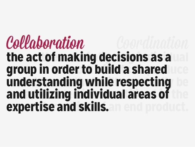 Collaboration the act of making decisions as a group in order to build a shared understanding while respecting and utilizi...