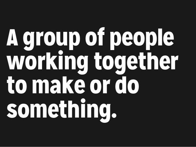 A group of people working together to make or do something.