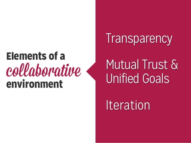 Elements of a collaborative environment Transparency Mutual Trust & Unified Goals Iteration