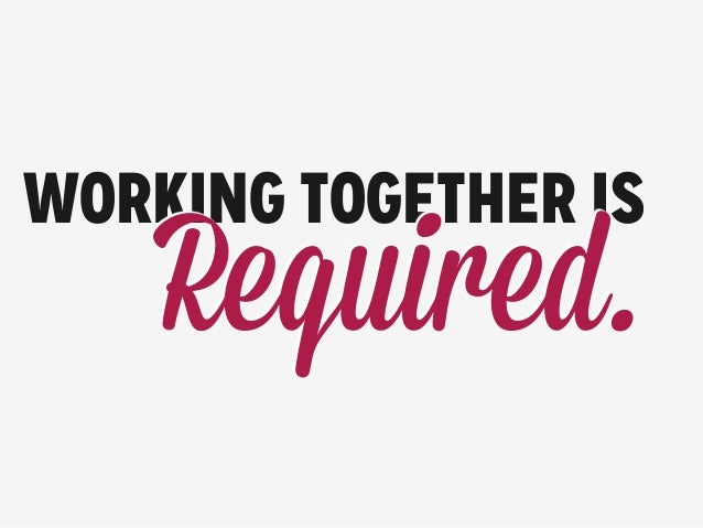 WORKING TOGETHER IS Required.