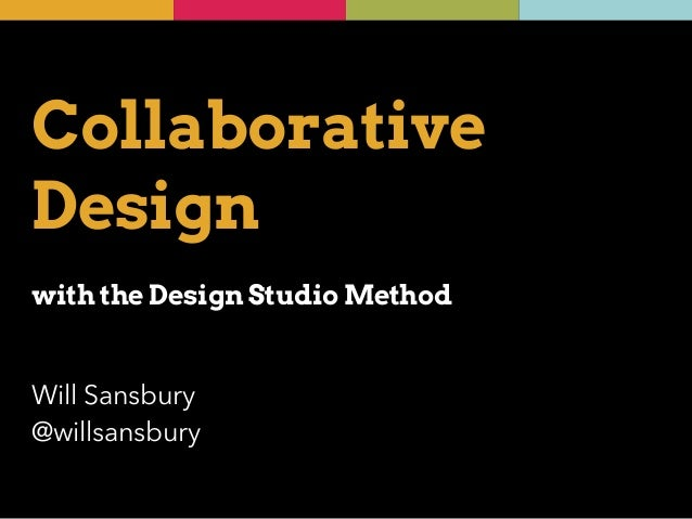 Collaborative  Design  !  with the Design Studio Method  Will Sansbury  @willsansbury
