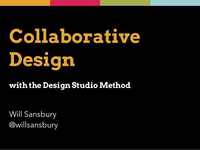 Collaborative  Design  !  with the Design Studio Method  Will Sansbury  @willsansbury