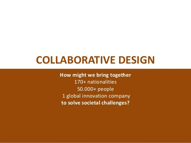 COLLABORATIVE DESIGN How might we bring together 170+ nationalities 50.000+ people 1 global innovation company to solve so...