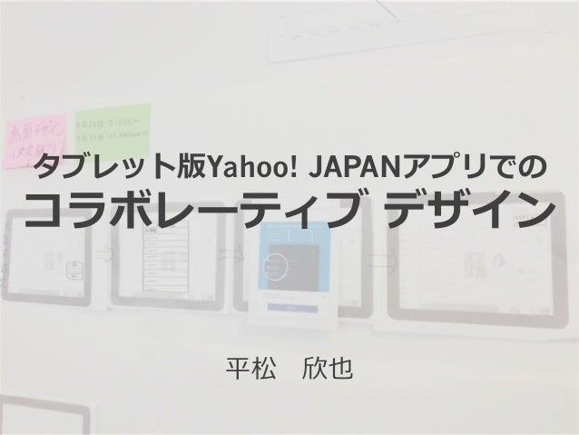 タブレット版Yahoo! JAPANアプリでの コラボレーティブ デザイン 平松 欣也