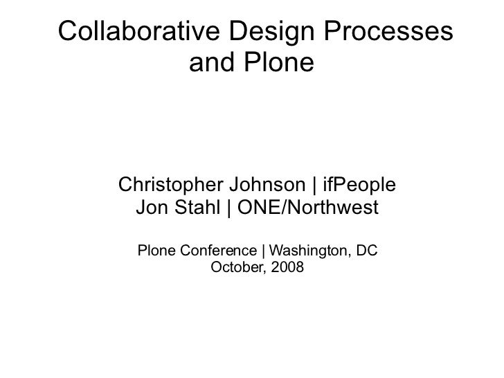 Collaborative Design Processes and Plone <ul><ul><li>Christopher Johnson | ifPeople </li></ul></ul><ul><ul><li>Jon Stahl |...