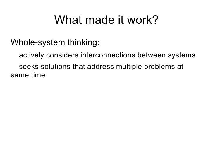 What made it work? <ul><li>Whole-system thinking: </li></ul><ul><ul><li>actively considers interconnections between system...