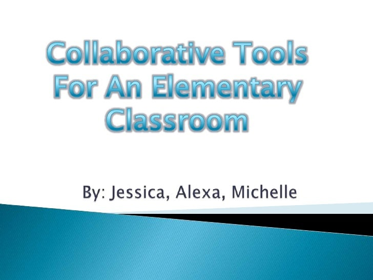 CollaborativeTools <br />For An Elementary<br />Classroom<br />By: Jessica, Alexa, Michelle<br />