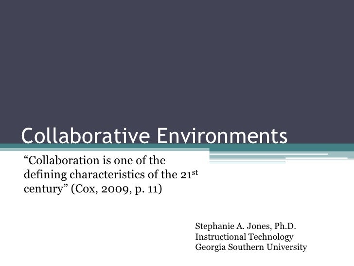 "Collaborative Environments<br />""Collaboration is one of the defining characteristics of the 21st century"" (Cox, 2009, p. ..."
