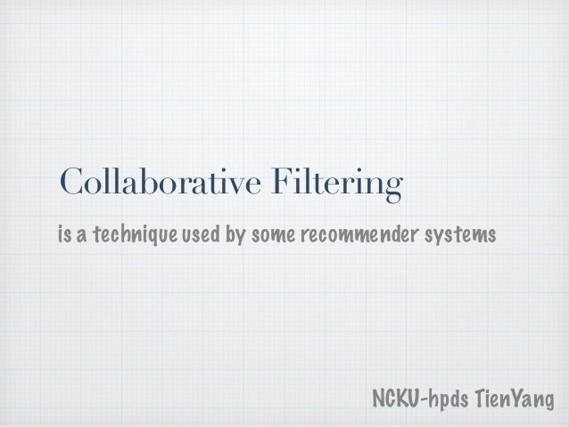 Collaborative Filtering is a technique used by some recommender systems NCKU-hpds TienYang