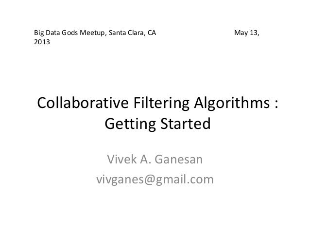 Collaborative Filtering Algorithms :Getting StartedVivek A. Ganesanvivganes@gmail.comBig Data Gods Meetup, Santa Clara, CA...