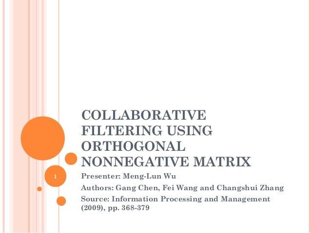 COLLABORATIVE FILTERING USING ORTHOGONAL NONNEGATIVE MATRIX Presenter: Meng-Lun Wu Authors: Gang Chen, Fei Wang and Changs...