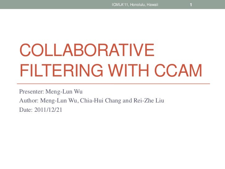 ICMLA11, Honolulu, Hawaii   1COLLABORATIVEFILTERING WITH CCAMPresenter: Meng-Lun WuAuthor: Meng-Lun Wu, Chia-Hui Chang and...