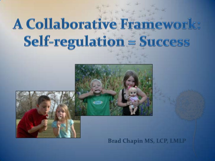 A Collaborative Framework:Self-regulation = Success<br />Brad Chapin MS, LCP, LMLP<br />